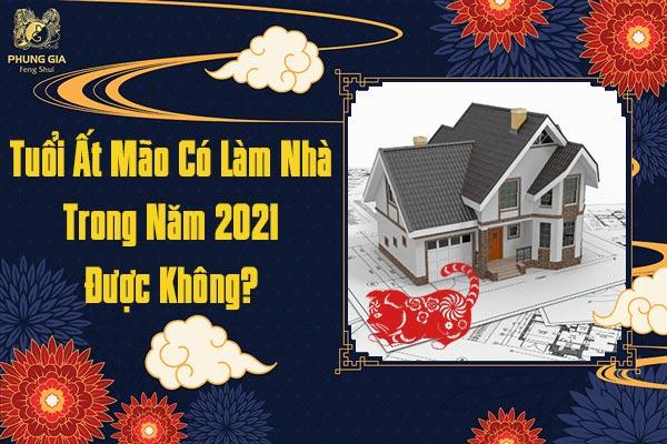 Tuổi Ất Mão Có Làm Nhà Trong Năm 2021 Được Hay Không