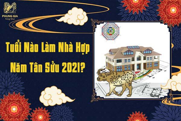 Tuổi Nào Hợp Làm Nhà Năm Tân Sửu 2021