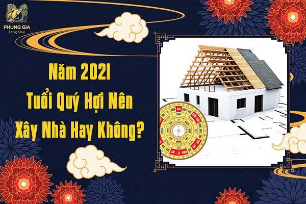 Năm 2021 Tuổi Quý Hợi Có Nên Xây Nhà Hay Không