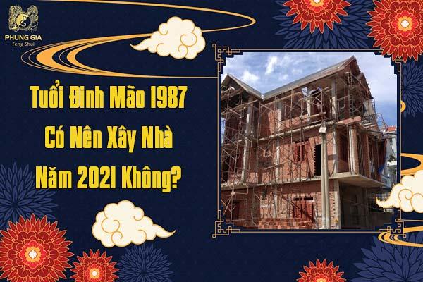 Tuổi Đinh Mão 1987 Có Nên Xây Nhà Năm 2021