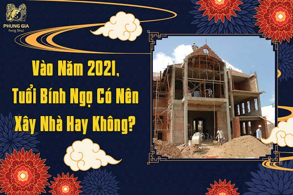 Vào Năm 2021 Tuổi Bính Ngọ Có Nên Xây Nhà Hay Không